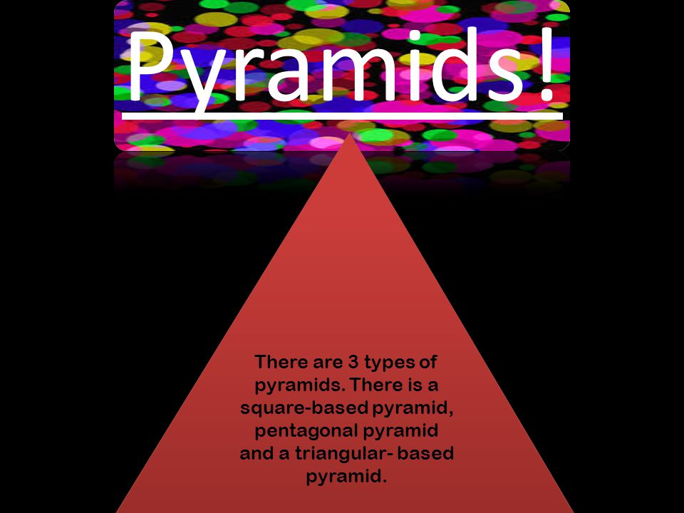 Pyramids. There are 3 types of pyramids.