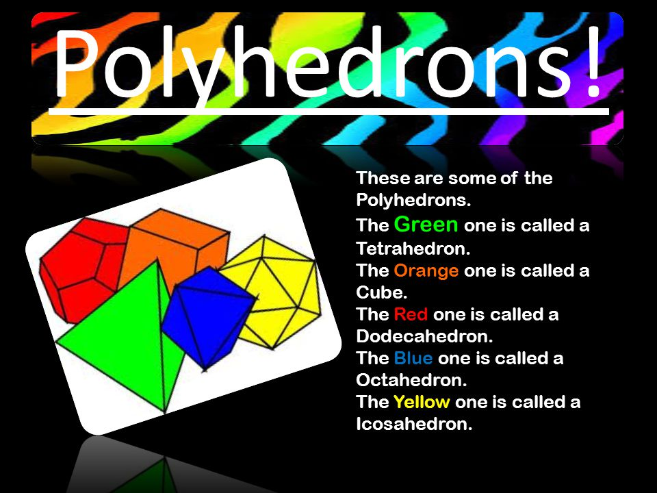 Polyhedrons. These are some of the Polyhedrons. The Green one is called a Tetrahedron.