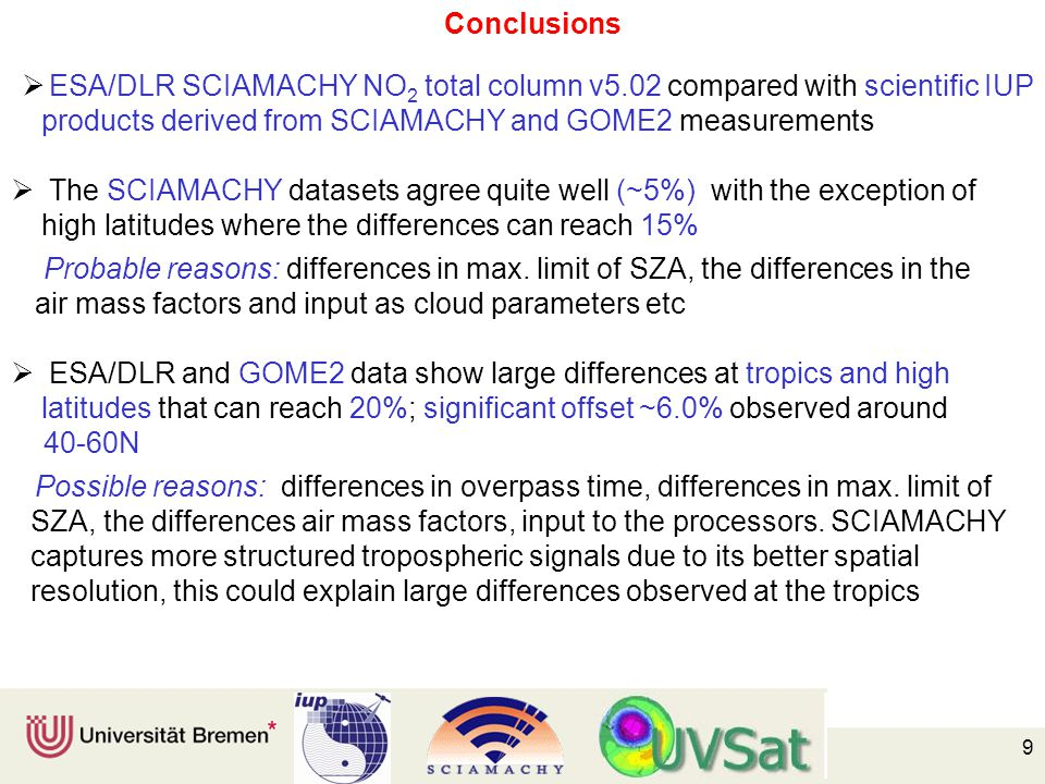 9 Conclusions  ESA/DLR SCIAMACHY NO 2 total column v5.02 compared with scientific IUP products derived from SCIAMACHY and GOME2 measurements  The SCIAMACHY datasets agree quite well (~5%) with the exception of high latitudes where the differences can reach 15% Probable reasons: differences in max.