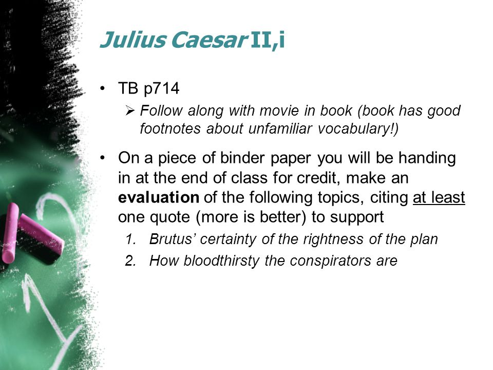 Julius Caesar II,i TB p714  Follow along with movie in book (book has good footnotes about unfamiliar vocabulary!) On a piece of binder paper you will be handing in at the end of class for credit, make an evaluation of the following topics, citing at least one quote (more is better) to support 1.Brutus' certainty of the rightness of the plan 2.How bloodthirsty the conspirators are