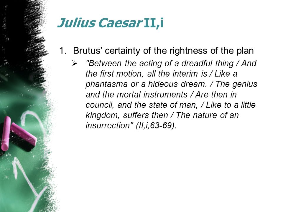 Julius Caesar II,i 1.Brutus' certainty of the rightness of the plan  Between the acting of a dreadful thing / And the first motion, all the interim is / Like a phantasma or a hideous dream.