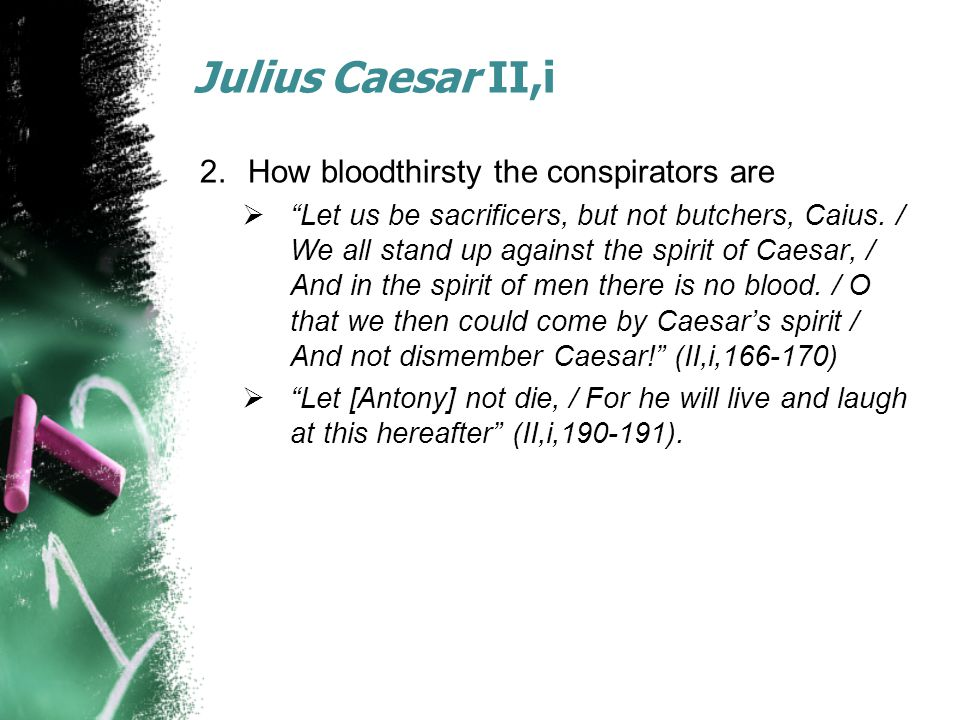 Julius Caesar II,i 2.How bloodthirsty the conspirators are  Let us be sacrificers, but not butchers, Caius.