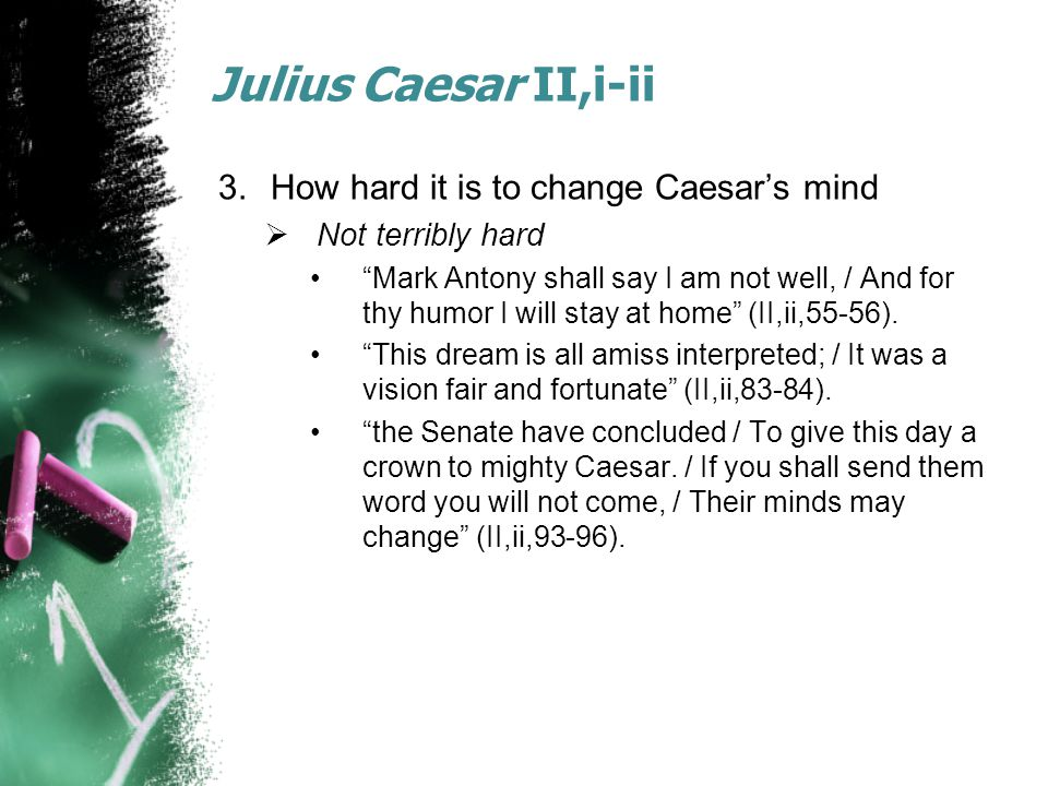 Julius Caesar II,i-ii 3.How hard it is to change Caesar's mind  Not terribly hard Mark Antony shall say I am not well, / And for thy humor I will stay at home (II,ii,55-56).