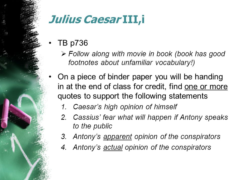 Julius Caesar III,i TB p736  Follow along with movie in book (book has good footnotes about unfamiliar vocabulary!) On a piece of binder paper you will be handing in at the end of class for credit, find one or more quotes to support the following statements 1.Caesar's high opinion of himself 2.Cassius' fear what will happen if Antony speaks to the public 3.Antony's apparent opinion of the conspirators 4.Antony's actual opinion of the conspirators