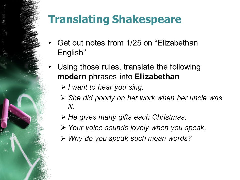 Translating Shakespeare Get out notes from 1/25 on Elizabethan English Using those rules, translate the following modern phrases into Elizabethan  I want to hear you sing.