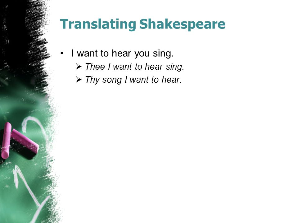 Translating Shakespeare I want to hear you sing.  Thee I want to hear sing.