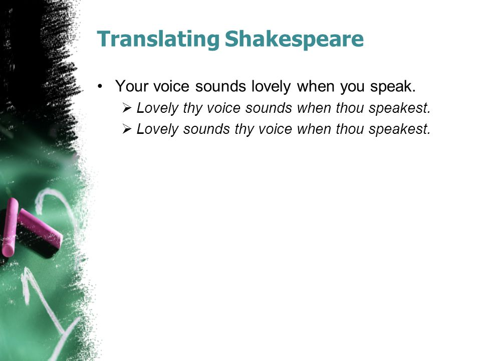 Translating Shakespeare Your voice sounds lovely when you speak.