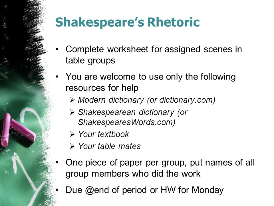 Shakespeare's Rhetoric Complete worksheet for assigned scenes in table groups You are welcome to use only the following resources for help  Modern dictionary (or dictionary.com)  Shakespearean dictionary (or ShakespearesWords.com)  Your textbook  Your table mates One piece of paper per group, put names of all group members who did the work Due @end of period or HW for Monday