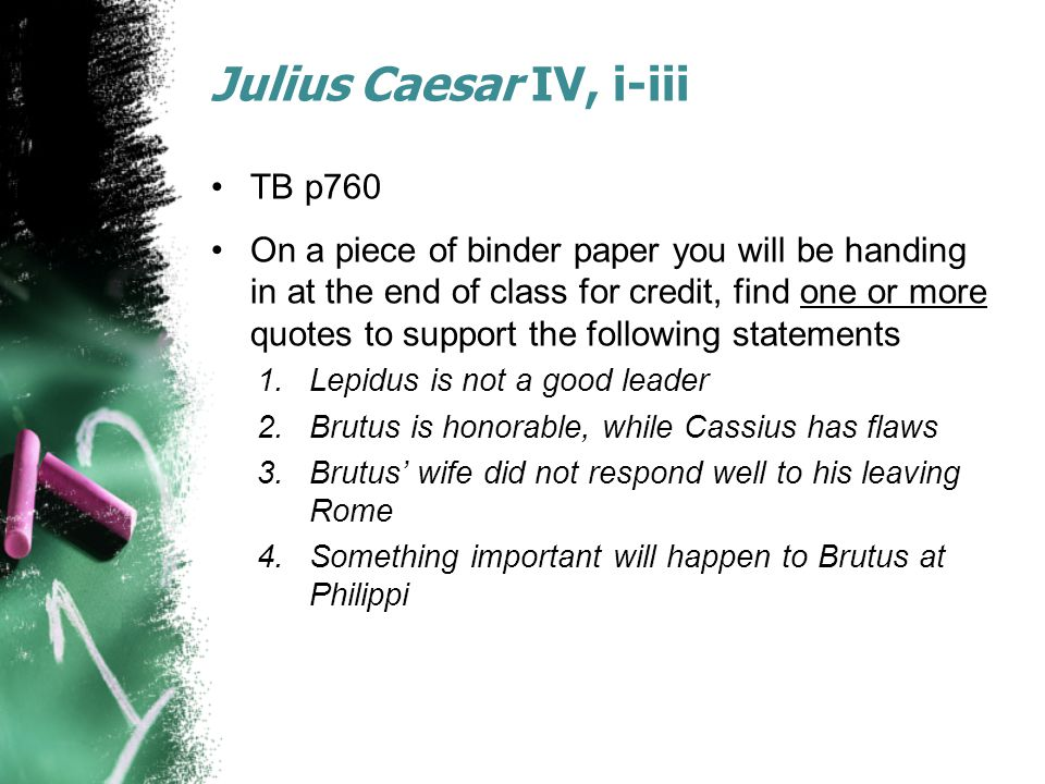 Julius Caesar IV, i-iii TB p760 On a piece of binder paper you will be handing in at the end of class for credit, find one or more quotes to support the following statements 1.Lepidus is not a good leader 2.Brutus is honorable, while Cassius has flaws 3.Brutus' wife did not respond well to his leaving Rome 4.Something important will happen to Brutus at Philippi