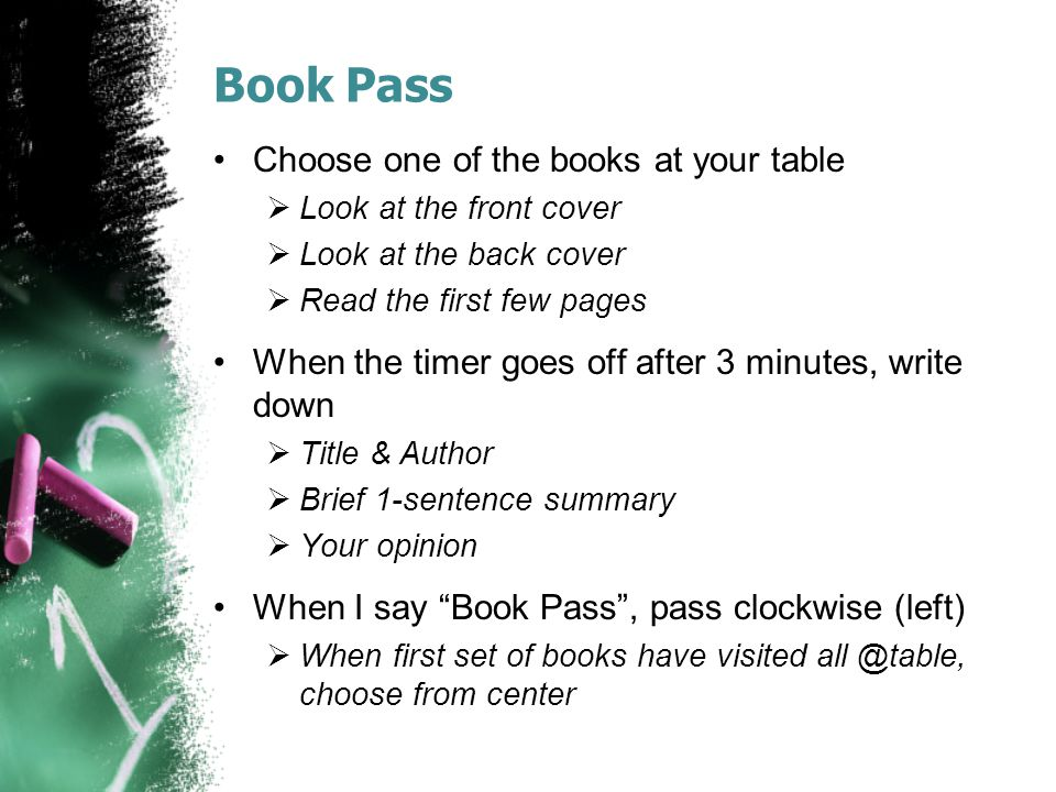 Book Pass Choose one of the books at your table  Look at the front cover  Look at the back cover  Read the first few pages When the timer goes off after 3 minutes, write down  Title & Author  Brief 1-sentence summary  Your opinion When I say Book Pass , pass clockwise (left)  When first set of books have visited all @table, choose from center