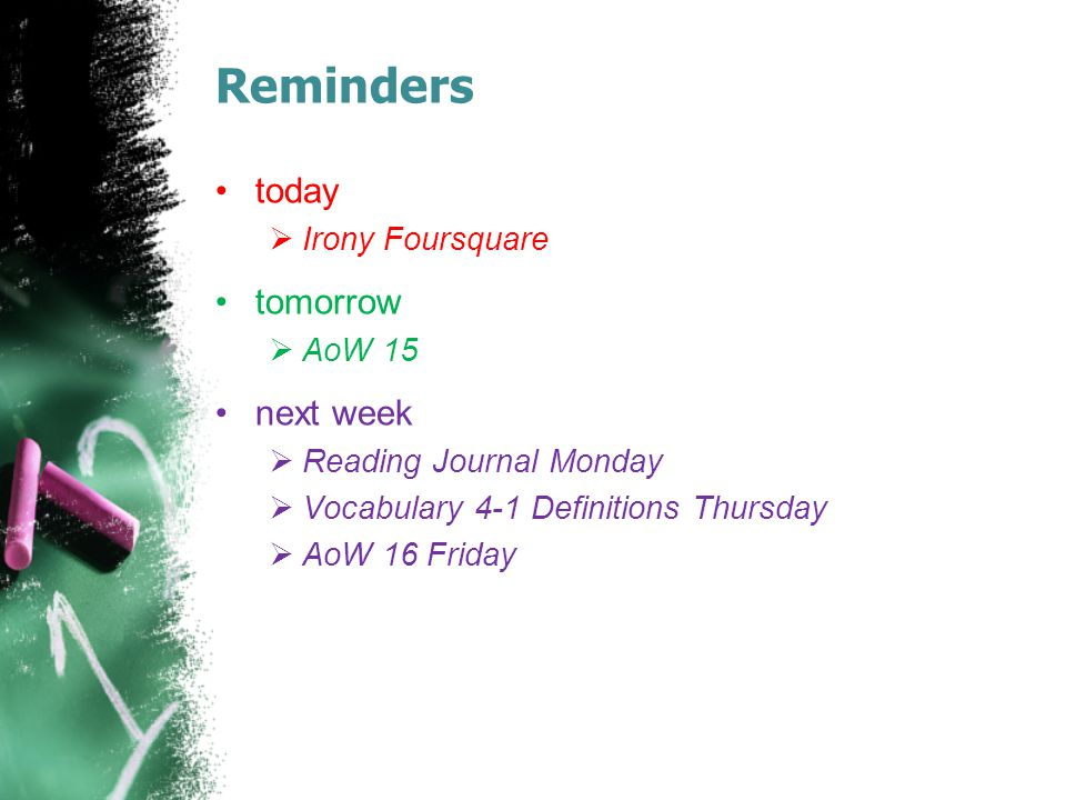Reminders today  Irony Foursquare tomorrow  AoW 15 next week  Reading Journal Monday  Vocabulary 4-1 Definitions Thursday  AoW 16 Friday