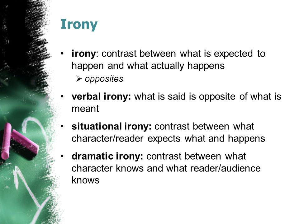 Irony irony: contrast between what is expected to happen and what actually happens  opposites verbal irony: what is said is opposite of what is meant situational irony: contrast between what character/reader expects what and happens dramatic irony: contrast between what character knows and what reader/audience knows