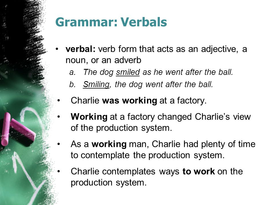 Grammar: Verbals verbal: verb form that acts as an adjective, a noun, or an adverb a.The dog smiled as he went after the ball.