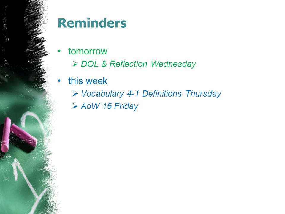 Reminders tomorrow  DOL & Reflection Wednesday this week  Vocabulary 4-1 Definitions Thursday  AoW 16 Friday