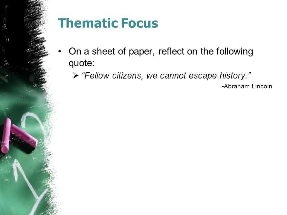 Thematic Focus On a sheet of paper, reflect on the following quote:  Fellow citizens, we cannot escape history. -Abraham Lincoln