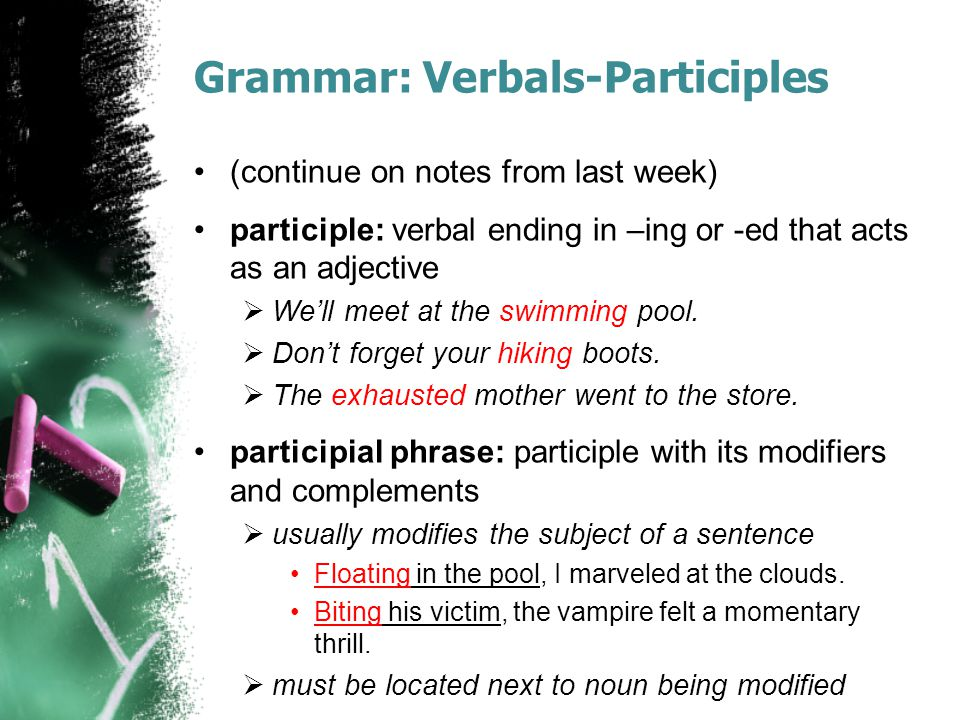 Grammar: Verbals-Participles (continue on notes from last week) participle: verbal ending in –ing or -ed that acts as an adjective  We'll meet at the swimming pool.