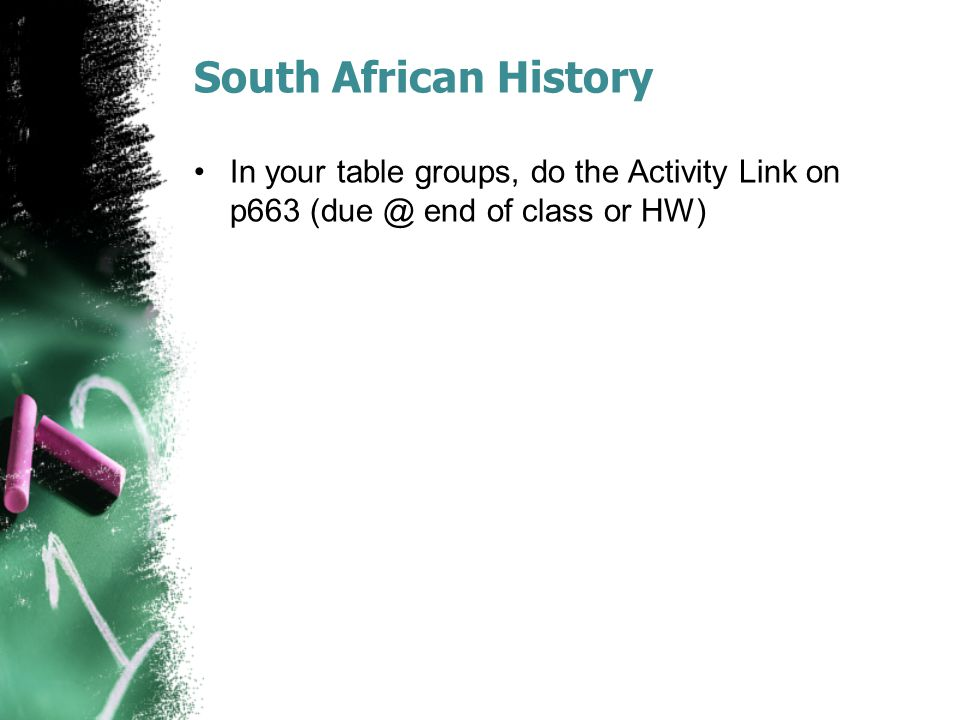 South African History In your table groups, do the Activity Link on p663 (due @ end of class or HW)