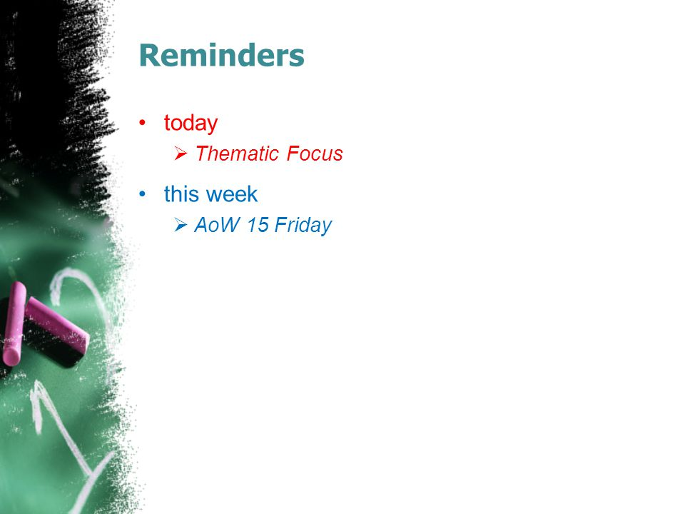 Reminders today  Thematic Focus this week  AoW 15 Friday