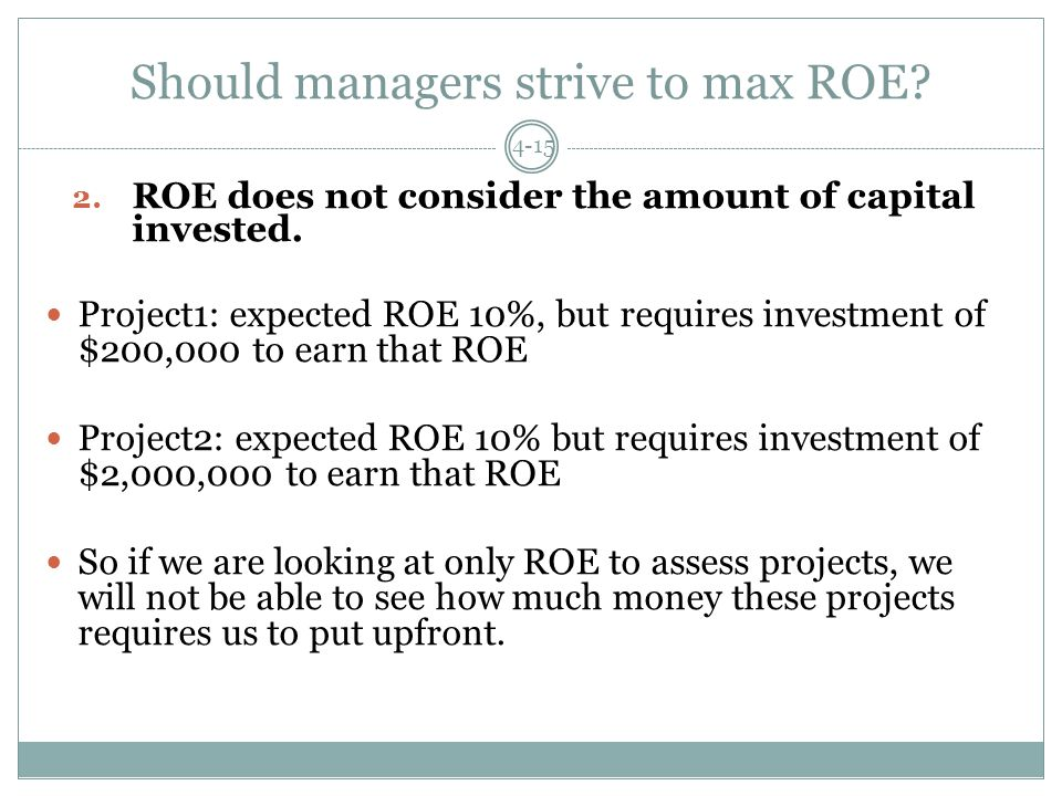 Should managers strive to max ROE. 4-15 2. ROE does not consider the amount of capital invested.