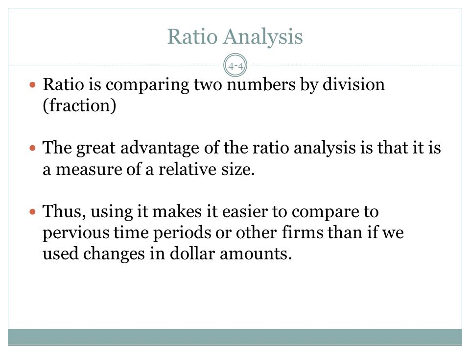 Ratio Analysis Ratio is comparing two numbers by division (fraction) The great advantage of the ratio analysis is that it is a measure of a relative size.