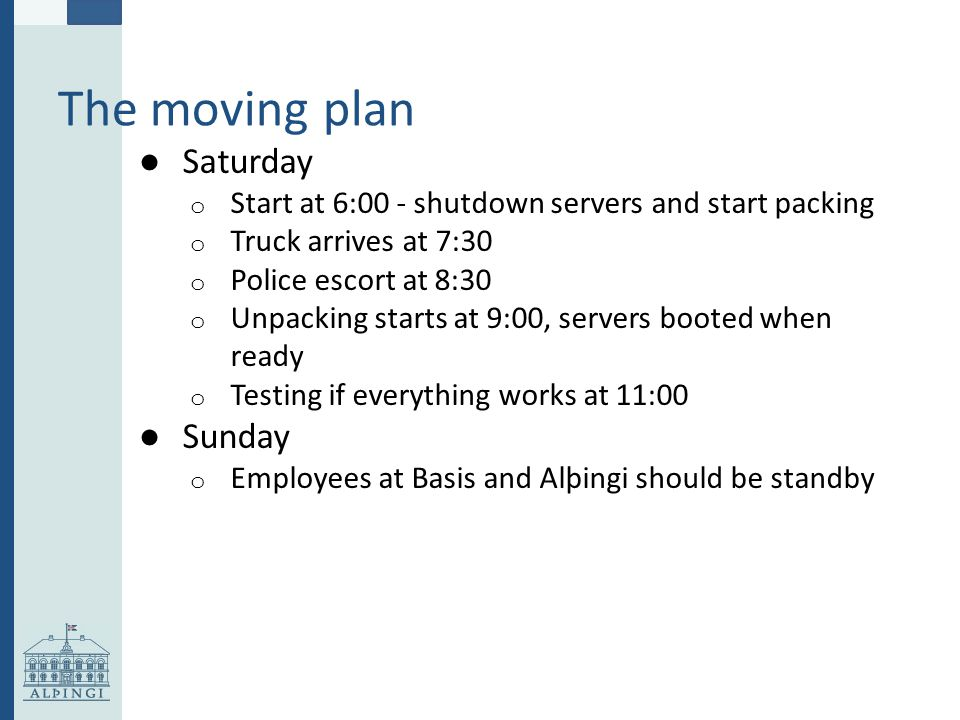 The moving plan ● Saturday o Start at 6:00 - shutdown servers and start packing o Truck arrives at 7:30 o Police escort at 8:30 o Unpacking starts at 9:00, servers booted when ready o Testing if everything works at 11:00 ● Sunday o Employees at Basis and Alþingi should be standby