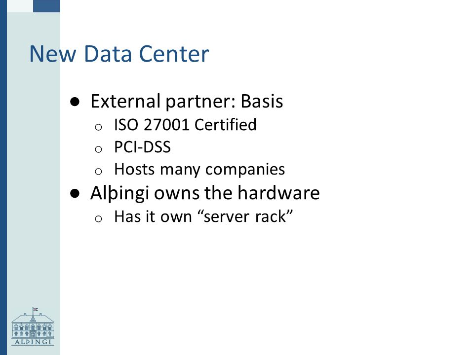 New Data Center ● External partner: Basis o ISO 27001 Certified o PCI-DSS o Hosts many companies ● Alþingi owns the hardware o Has it own server rack