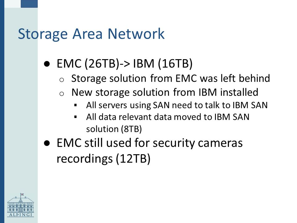 Storage Area Network ● EMC (26TB)-> IBM (16TB) o Storage solution from EMC was left behind o New storage solution from IBM installed  All servers using SAN need to talk to IBM SAN  All data relevant data moved to IBM SAN solution (8TB) ● EMC still used for security cameras recordings (12TB)