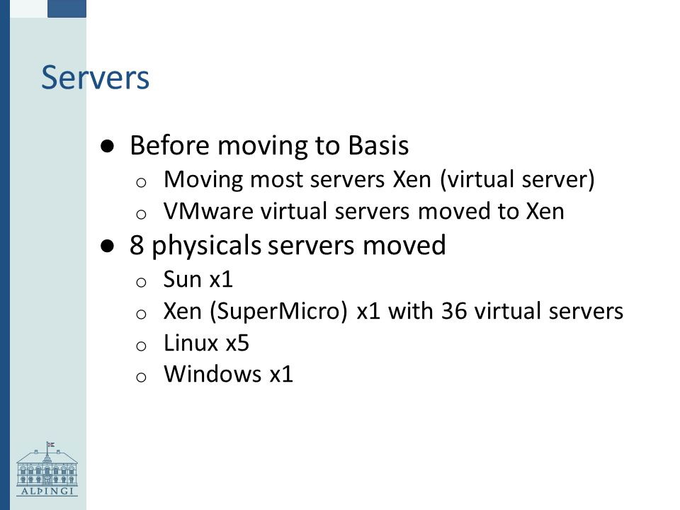 Servers ● Before moving to Basis o Moving most servers Xen (virtual server) o VMware virtual servers moved to Xen ● 8 physicals servers moved o Sun x1 o Xen (SuperMicro) x1 with 36 virtual servers o Linux x5 o Windows x1