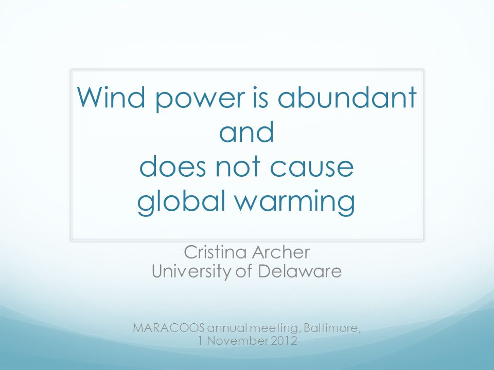 Wind power is abundant and does not cause global warming Cristina Archer University of Delaware MARACOOS annual meeting, Baltimore, 1 November 2012