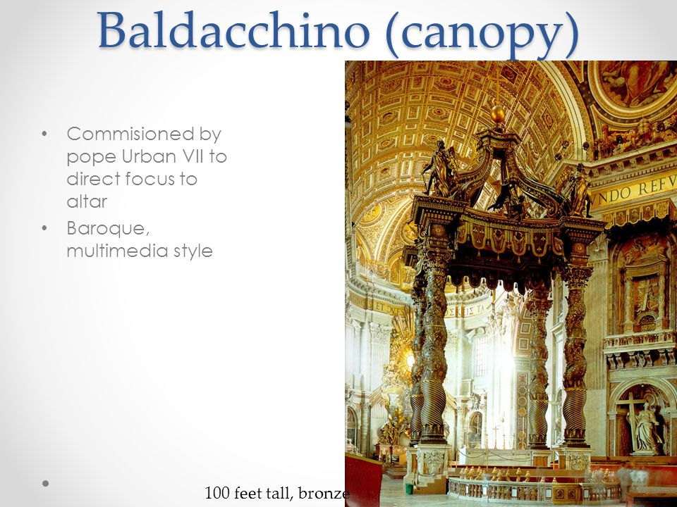 Baldacchino (canopy) Commisioned by pope Urban VII to direct focus to altar Baroque, multimedia style 100 feet tall, bronze