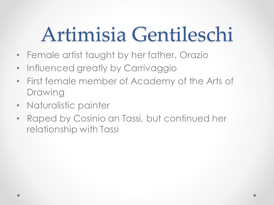 Artimisia Gentileschi Female artist taught by her father, Orazio Influenced greatly by Carrivaggio First female member of Academy of the Arts of Drawing Naturalistic painter Raped by Cosinio an Tassi, but continued her relationship with Tassi