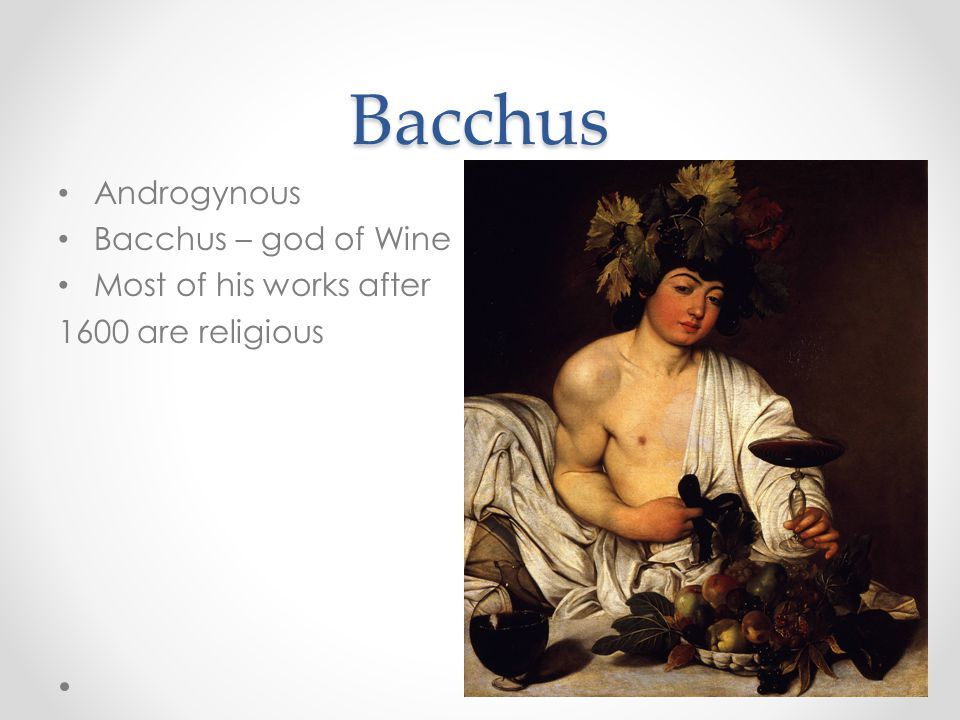 Bacchus Androgynous Bacchus – god of Wine Most of his works after 1600 are religious
