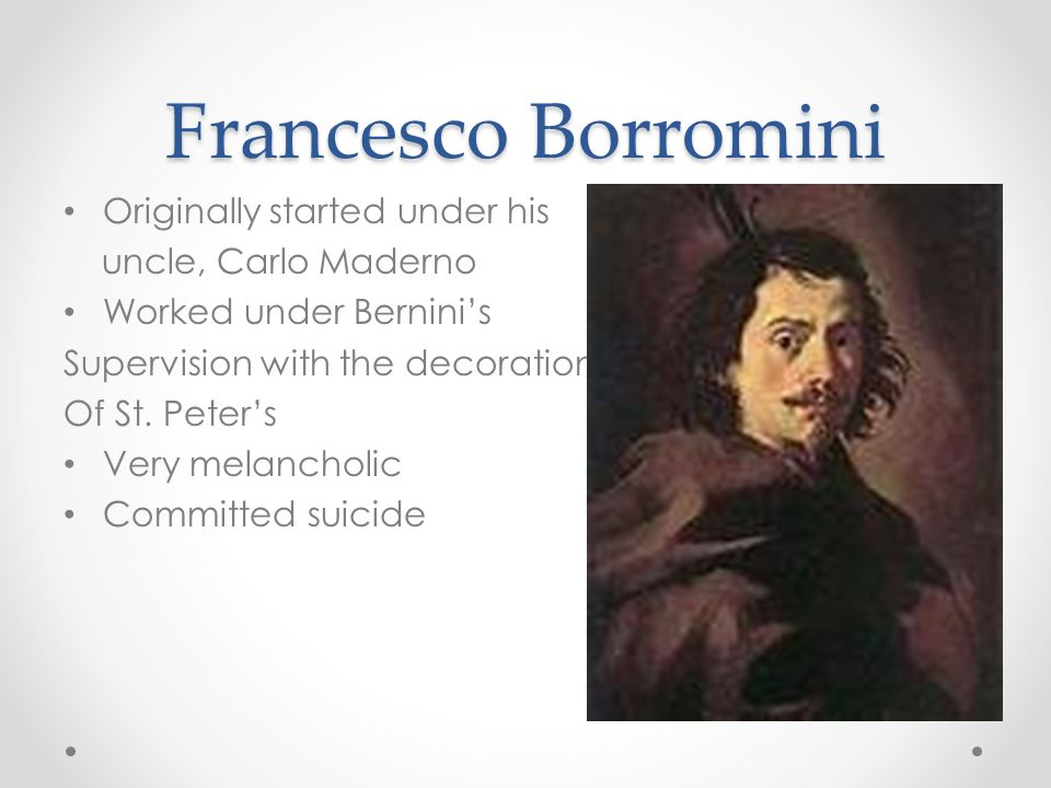 Francesco Borromini Originally started under his uncle, Carlo Maderno Worked under Bernini's Supervision with the decoration Of St.