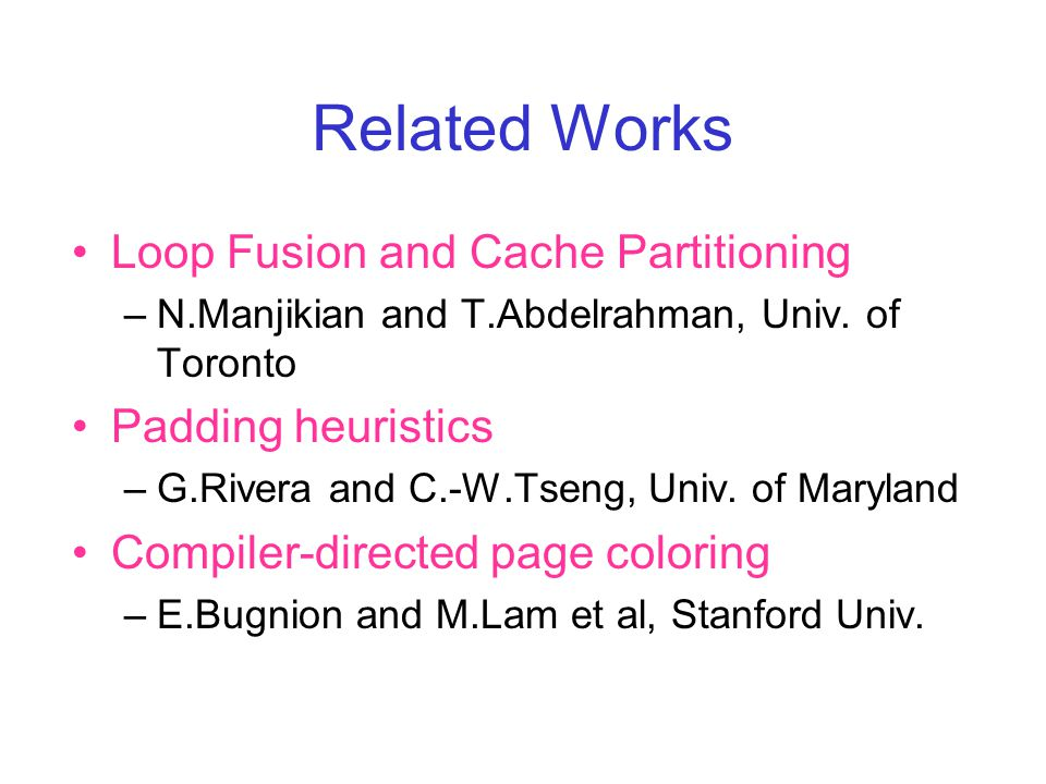 Related Works Loop Fusion and Cache Partitioning –N.Manjikian and T.Abdelrahman, Univ.