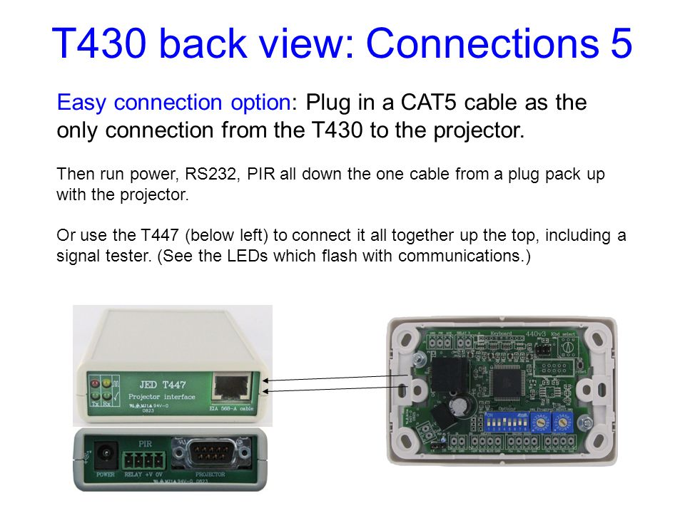 T430 back view: Connections 5 CAT5 Easy connection option: Plug in a CAT5 cable as the only connection from the T430 to the projector.