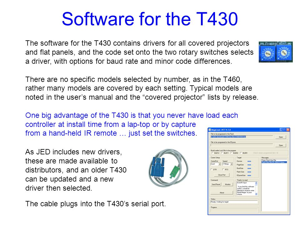 Software for the T430 The software for the T430 contains drivers for all covered projectors and flat panels, and the code set onto the two rotary switches selects a driver, with options for baud rate and minor code differences.