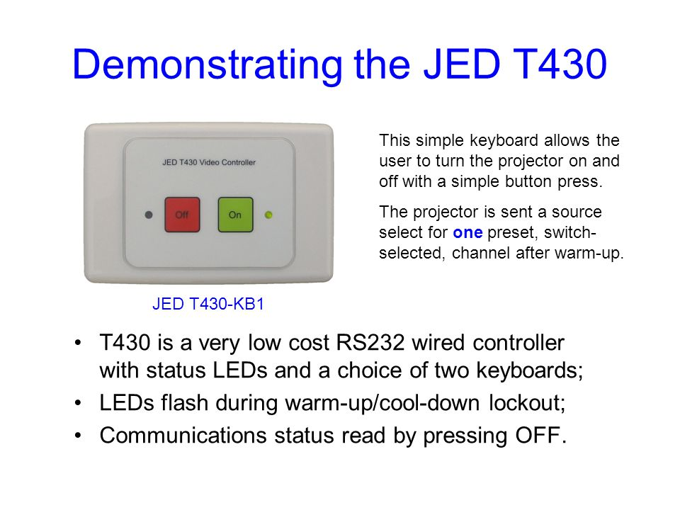 Demonstrating the JED T430 T430 is a very low cost RS232 wired controller with status LEDs and a choice of two keyboards; LEDs flash during warm-up/cool-down lockout; Communications status read by pressing OFF.