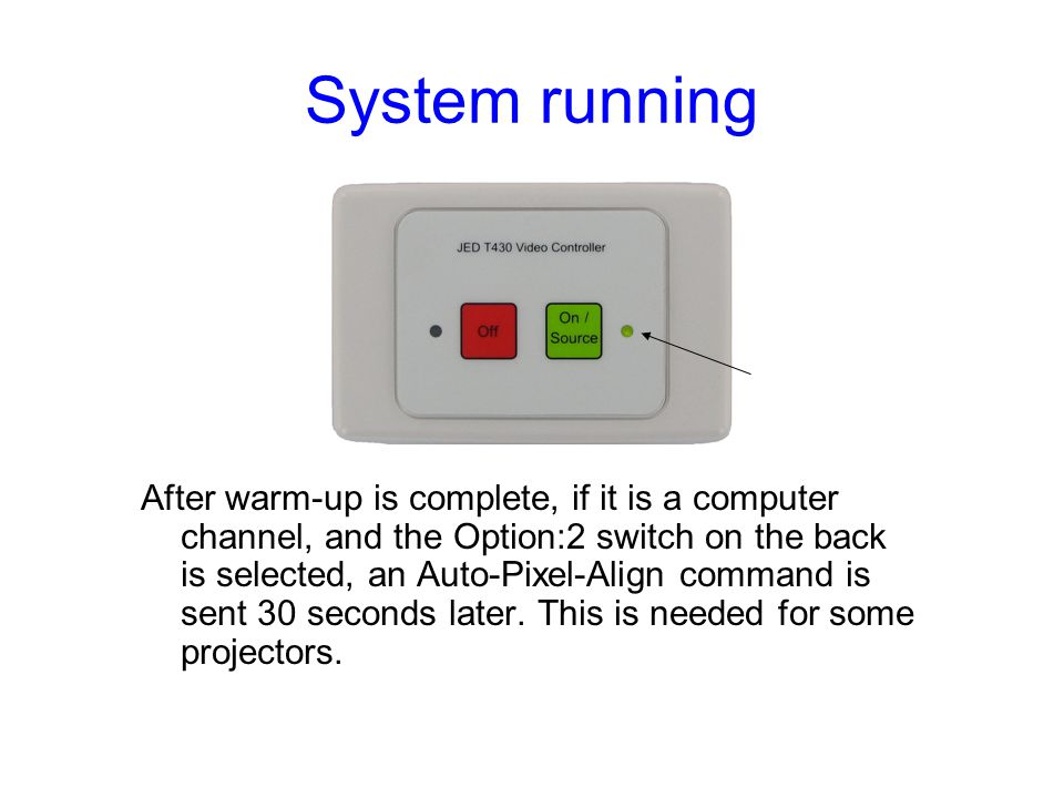 System running After warm-up is complete, if it is a computer channel, and the Option:2 switch on the back is selected, an Auto-Pixel-Align command is sent 30 seconds later.
