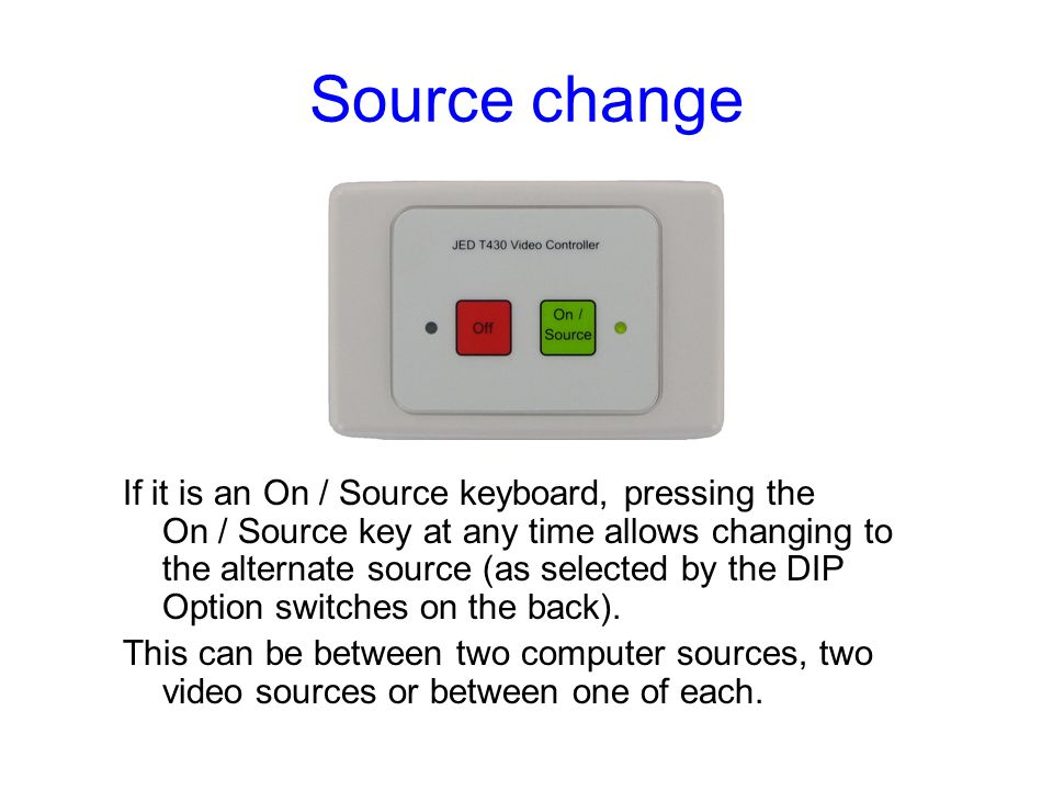 Source change If it is an On / Source keyboard, pressing the On / Source key at any time allows changing to the alternate source (as selected by the DIP Option switches on the back).