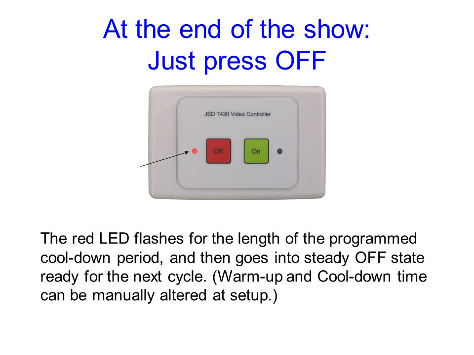 At the end of the show: Just press OFF The red LED flashes for the length of the programmed cool-down period, and then goes into steady OFF state ready for the next cycle.