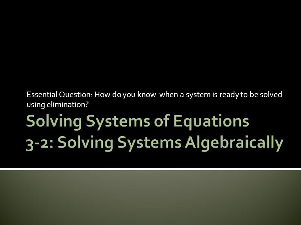 Essential Question: How do you know when a system is ready to be solved using elimination