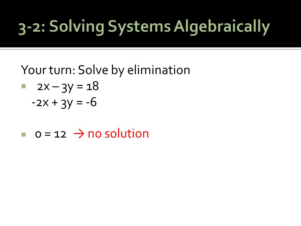 Your turn: Solve by elimination  2x – 3y = 18 -2x + 3y = -6  0 = 12 → no solution