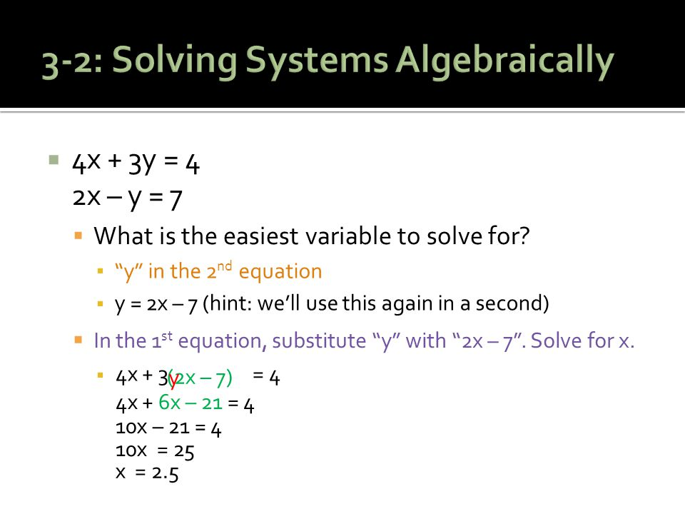  4x + 3y = 4 2x – y = 7  What is the easiest variable to solve for.