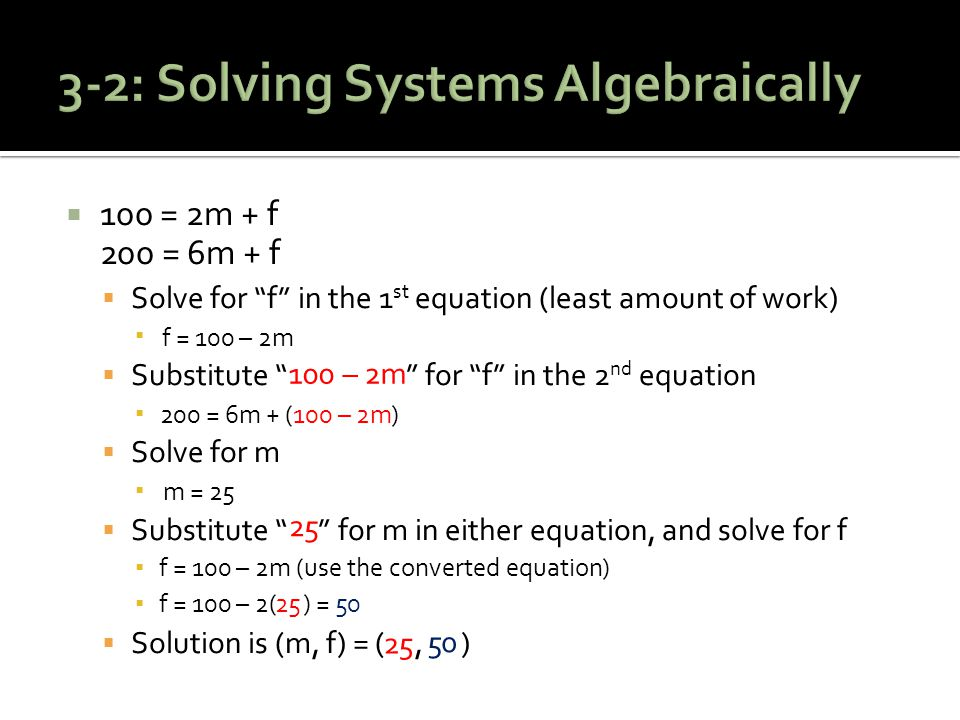  100 = 2m + f 200 = 6m + f  Solve for f in the 1 st equation (least amount of work) ▪  Substitute 100 – 2m for f in the 2 nd equation ▪  Solve for m ▪  Substitute 25 for m in either equation, and solve for f ▪ f = 100 – 2m (use the converted equation) ▪ f = 100 – 2(25) =  Solution is (m, f) = (25, 50) f = 100 – 2m 200 = 6m + (100 – 2m) m = 25 25 25 25 50 50 100 – 2m