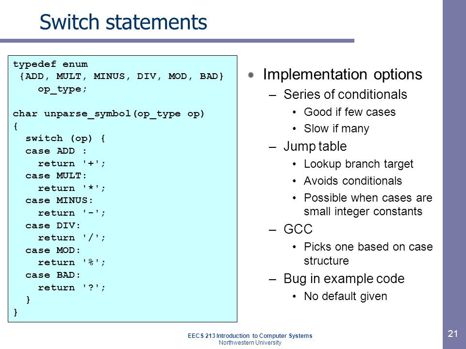 EECS 213 Introduction to Computer Systems Northwestern University 21 Switch statements Implementation options –Series of conditionals Good if few cases Slow if many –Jump table Lookup branch target Avoids conditionals Possible when cases are small integer constants –GCC Picks one based on case structure –Bug in example code No default given typedef enum {ADD, MULT, MINUS, DIV, MOD, BAD} op_type; char unparse_symbol(op_type op) { switch (op) { case ADD : return + ; case MULT: return * ; case MINUS: return - ; case DIV: return / ; case MOD: return % ; case BAD: return ; }