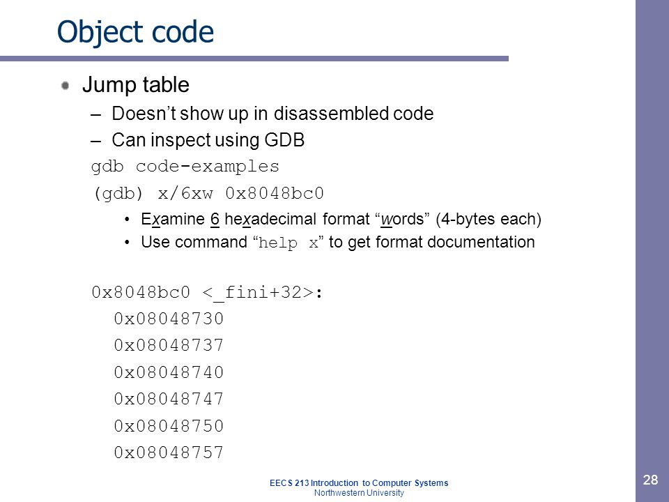 EECS 213 Introduction to Computer Systems Northwestern University 28 Object code Jump table –Doesn't show up in disassembled code –Can inspect using GDB gdb code-examples (gdb) x/6xw 0x8048bc0 Examine 6 hexadecimal format words (4-bytes each) Use command help x to get format documentation 0x8048bc0 : 0x08048730 0x08048737 0x08048740 0x08048747 0x08048750 0x08048757