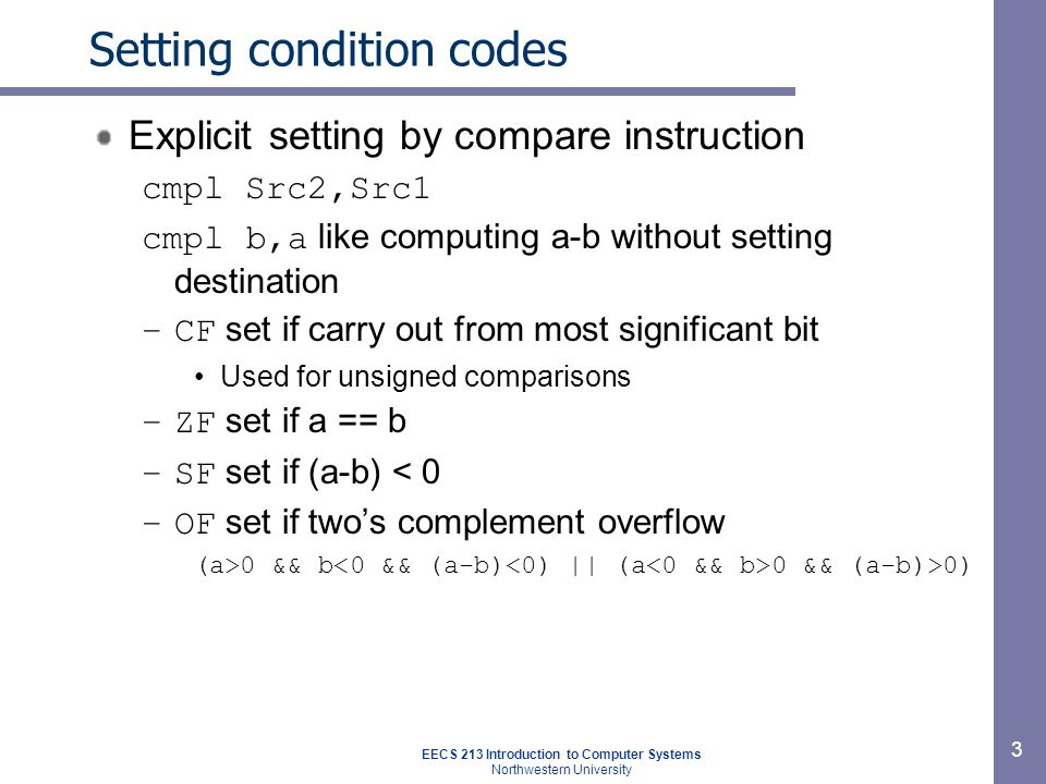 EECS 213 Introduction to Computer Systems Northwestern University 3 Setting condition codes Explicit setting by compare instruction cmpl Src2,Src1 cmpl b,a like computing a-b without setting destination –CF set if carry out from most significant bit Used for unsigned comparisons –ZF set if a == b –SF set if (a-b) < 0 –OF set if two's complement overflow (a>0 && b 0 && (a-b)>0)