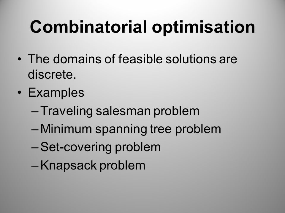 Combinatorial optimisation The domains of feasible solutions are discrete.