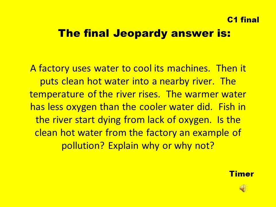 Timer The final Jeopardy answer is: C1 final A factory uses water to cool its machines.