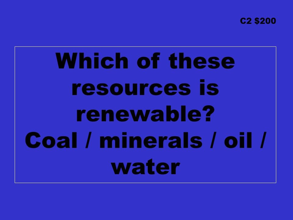C2 $200 Which of these resources is renewable Coal / minerals / oil / water